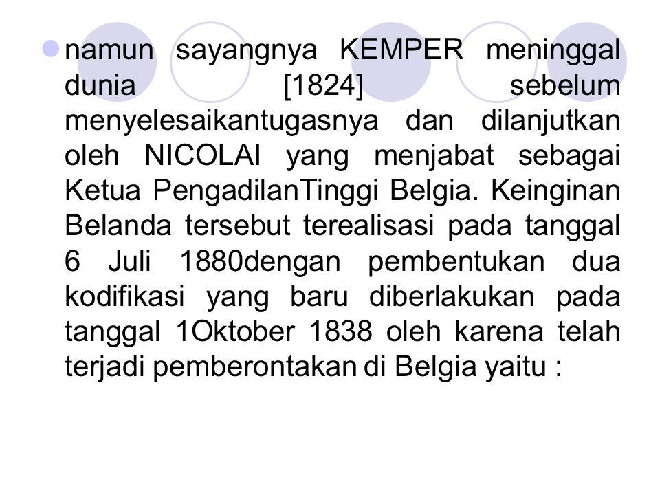 namun sayangnya KEMPER meninggal dunia [1824] sebelum menyelesaikantugasnya dan dilanjutkan oleh NICOLAI yang menjabat sebagai Ketua PengadilanTinggi Belgia.